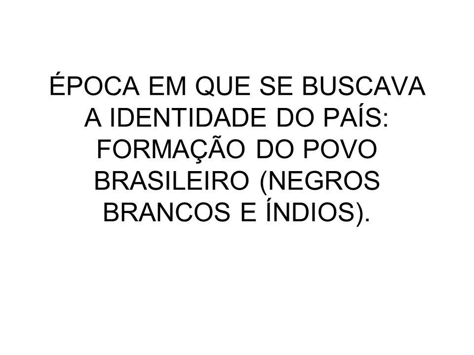 ÉPOCA EM QUE SE BUSCAVA A IDENTIDADE DO PAÍS: FORMAÇÃO DO POVO BRASILEIRO (NEGROS BRANCOS E ÍNDIOS).