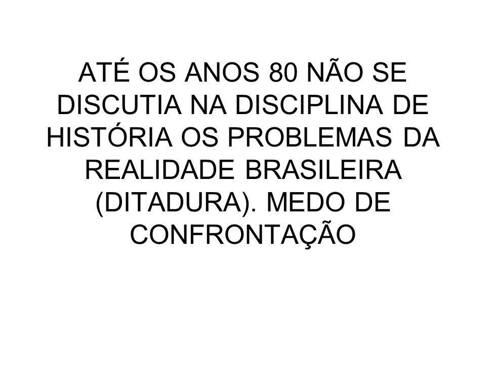 ATÉ OS ANOS 80 NÃO SE DISCUTIA NA DISCIPLINA DE HISTÓRIA OS PROBLEMAS DA REALIDADE BRASILEIRA (DITADURA). MEDO DE CONFRONTAÇÃO