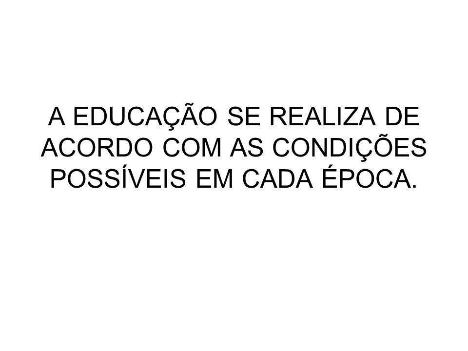 A EDUCAÇÃO SE REALIZA DE ACORDO COM AS CONDIÇÕES POSSÍVEIS EM CADA ÉPOCA.