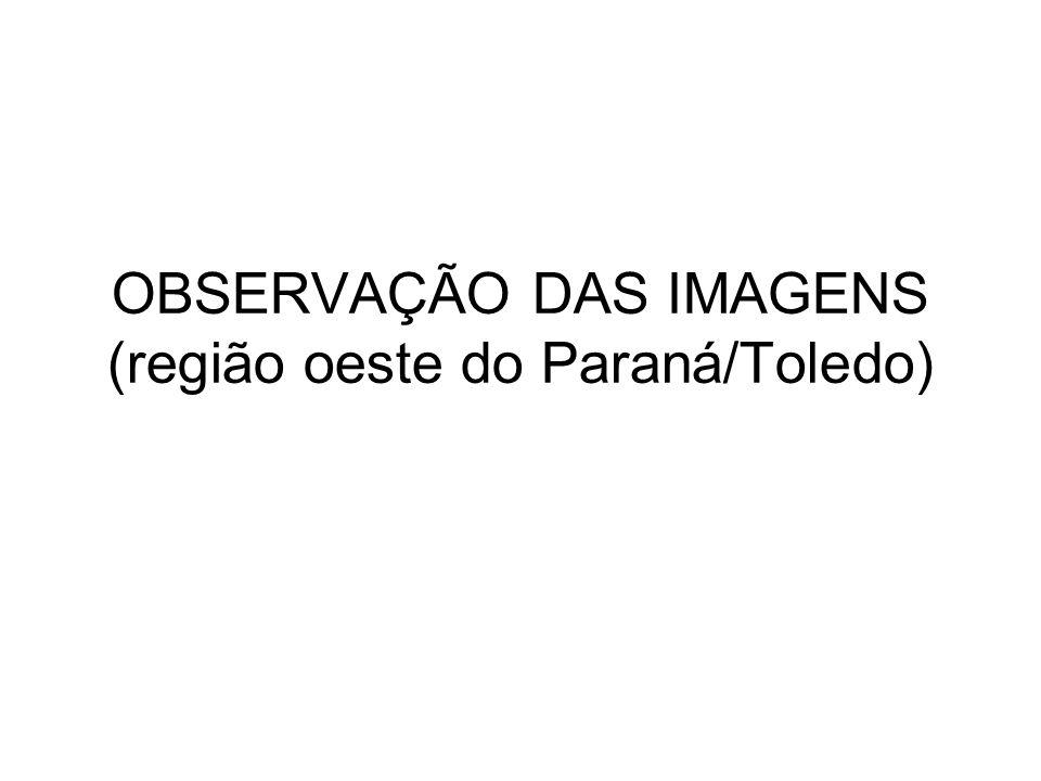 OBSERVAÇÃO DAS IMAGENS (região oeste do Paraná/Toledo)