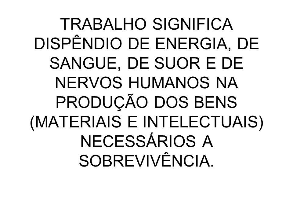 TRABALHO SIGNIFICA DISPÊNDIO DE ENERGIA, DE SANGUE, DE SUOR E DE NERVOS HUMANOS NA PRODUÇÃO DOS BENS (MATERIAIS E INTELECTUAIS) NECESSÁRIOS A SOBREVIV