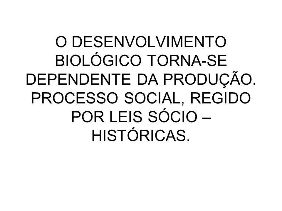 O DESENVOLVIMENTO BIOLÓGICO TORNA-SE DEPENDENTE DA PRODUÇÃO. PROCESSO SOCIAL, REGIDO POR LEIS SÓCIO – HISTÓRICAS.