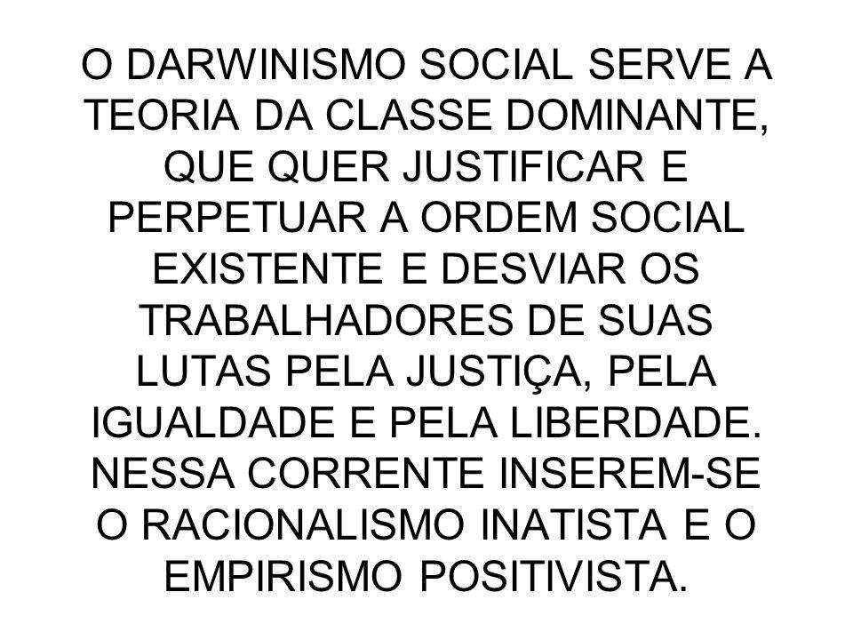 O DARWINISMO SOCIAL SERVE A TEORIA DA CLASSE DOMINANTE, QUE QUER JUSTIFICAR E PERPETUAR A ORDEM SOCIAL EXISTENTE E DESVIAR OS TRABALHADORES DE SUAS LU