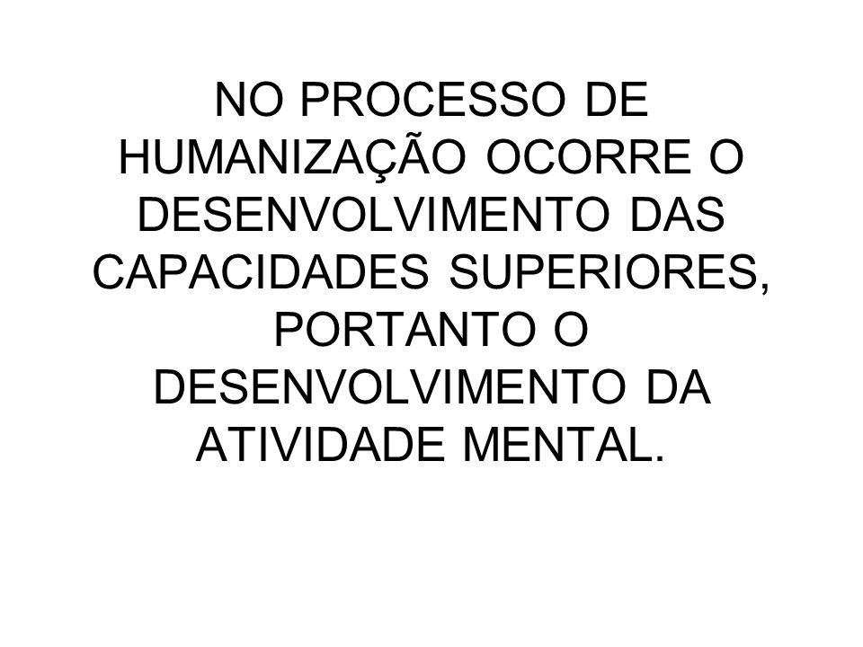 NO PROCESSO DE HUMANIZAÇÃO OCORRE O DESENVOLVIMENTO DAS CAPACIDADES SUPERIORES, PORTANTO O DESENVOLVIMENTO DA ATIVIDADE MENTAL.