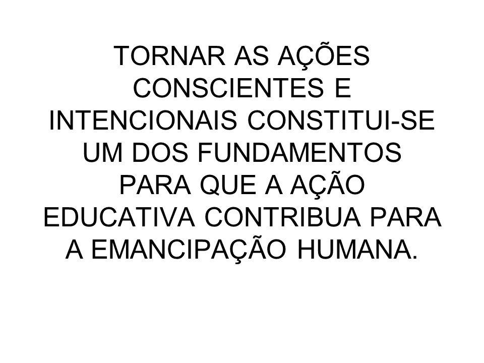 TORNAR AS AÇÕES CONSCIENTES E INTENCIONAIS CONSTITUI-SE UM DOS FUNDAMENTOS PARA QUE A AÇÃO EDUCATIVA CONTRIBUA PARA A EMANCIPAÇÃO HUMANA.