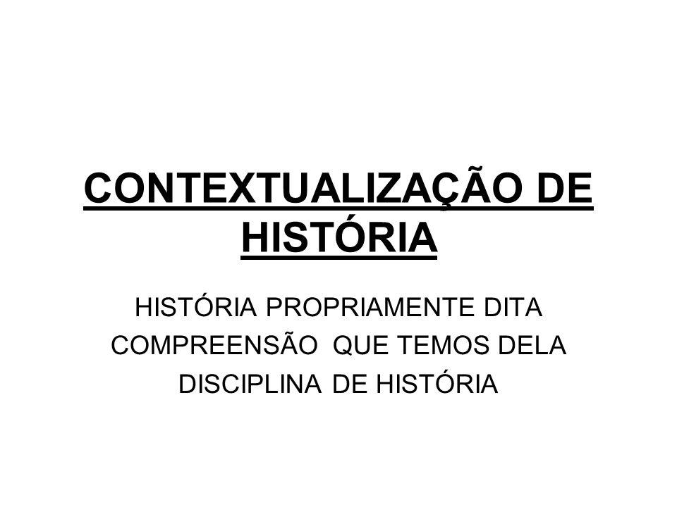 CONTEXTUALIZAÇÃO DE HISTÓRIA HISTÓRIA PROPRIAMENTE DITA COMPREENSÃO QUE TEMOS DELA DISCIPLINA DE HISTÓRIA
