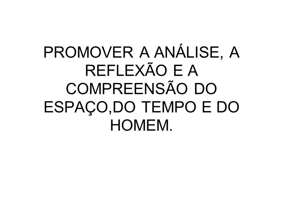PROMOVER A ANÁLISE, A REFLEXÃO E A COMPREENSÃO DO ESPAÇO,DO TEMPO E DO HOMEM.