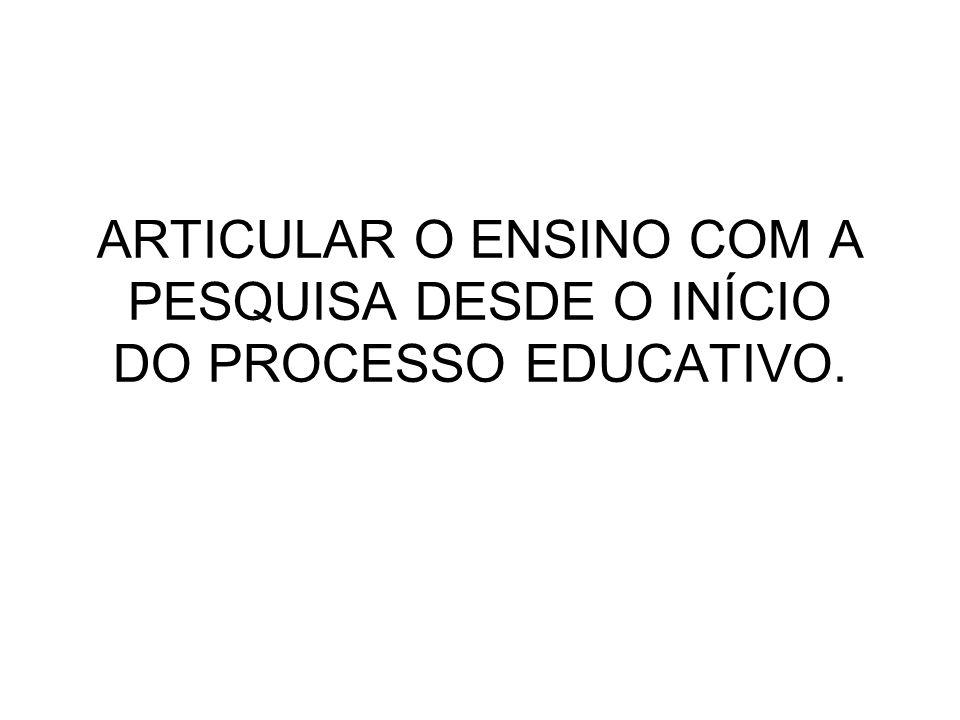 ARTICULAR O ENSINO COM A PESQUISA DESDE O INÍCIO DO PROCESSO EDUCATIVO.