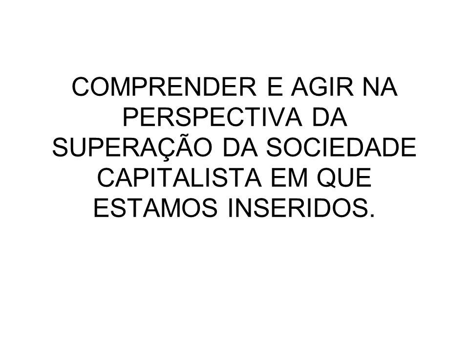 COMPRENDER E AGIR NA PERSPECTIVA DA SUPERAÇÃO DA SOCIEDADE CAPITALISTA EM QUE ESTAMOS INSERIDOS.