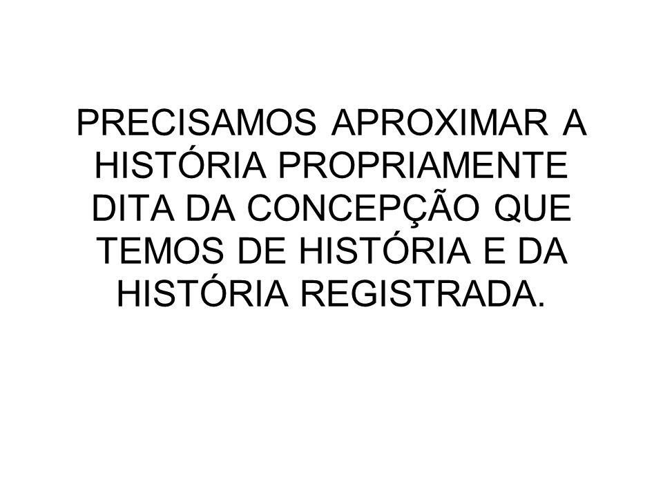 PRECISAMOS APROXIMAR A HISTÓRIA PROPRIAMENTE DITA DA CONCEPÇÃO QUE TEMOS DE HISTÓRIA E DA HISTÓRIA REGISTRADA.