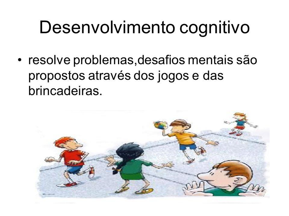 Desenvolvimento cognitivo resolve problemas,desafios mentais são propostos através dos jogos e das brincadeiras.
