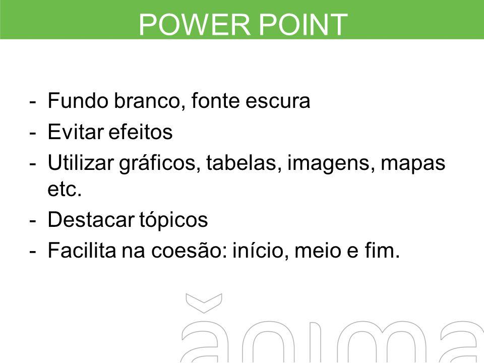POWER POINT -Fundo branco, fonte escura -Evitar efeitos -Utilizar gráficos, tabelas, imagens, mapas etc. -Destacar tópicos -Facilita na coesão: início