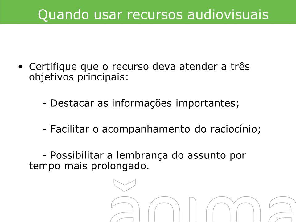 Quando usar recursos audiovisuais Certifique que o recurso deva atender a três objetivos principais: - Destacar as informações importantes; - Facilita