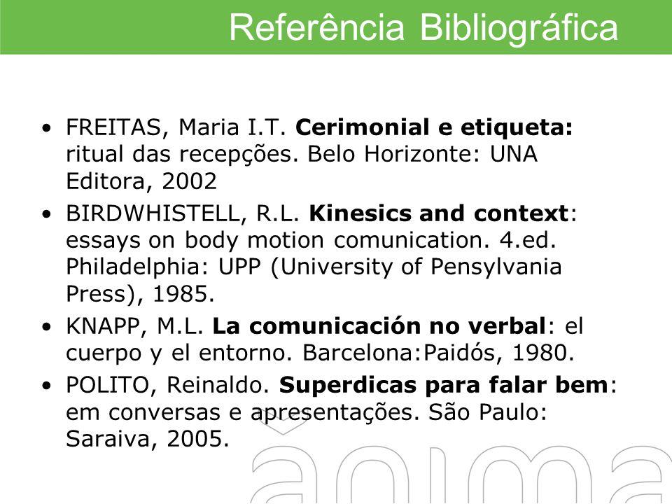 Referência Bibliográfica FREITAS, Maria I.T. Cerimonial e etiqueta: ritual das recepções. Belo Horizonte: UNA Editora, 2002 BIRDWHISTELL, R.L. Kinesic