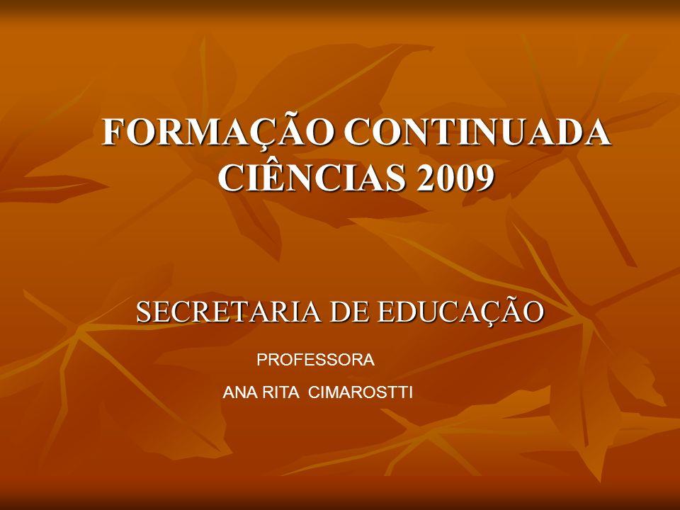FORMAÇÃO CONTINUADA CIÊNCIAS 2009 SECRETARIA DE EDUCAÇÃO ANA RITA CIMAROSTTI PROFESSORA