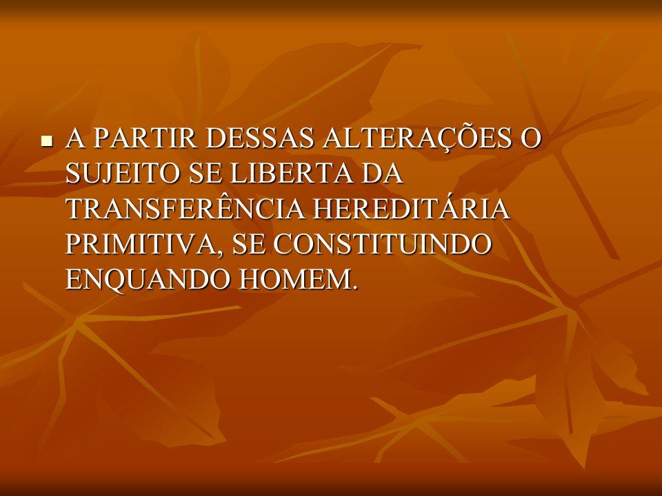 A PARTIR DESSAS ALTERAÇÕES O SUJEITO SE LIBERTA DA TRANSFERÊNCIA HEREDITÁRIA PRIMITIVA, SE CONSTITUINDO ENQUANDO HOMEM. A PARTIR DESSAS ALTERAÇÕES O S