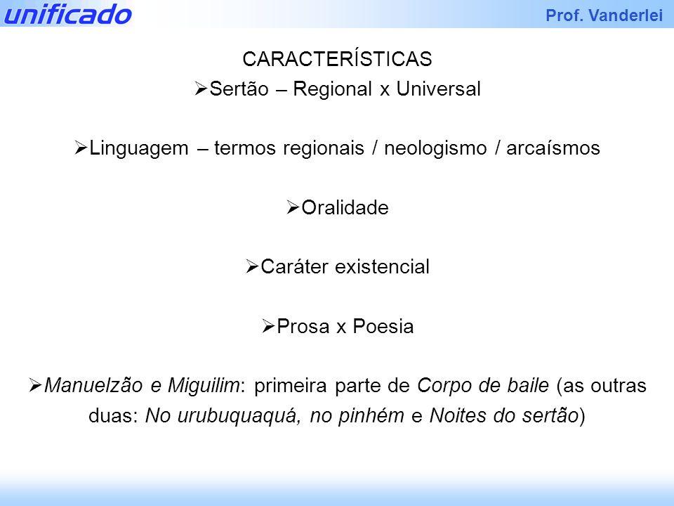 Prof. Vanderlei CARACTERÍSTICAS Sertão – Regional x Universal Linguagem – termos regionais / neologismo / arcaísmos Oralidade Caráter existencial Pros
