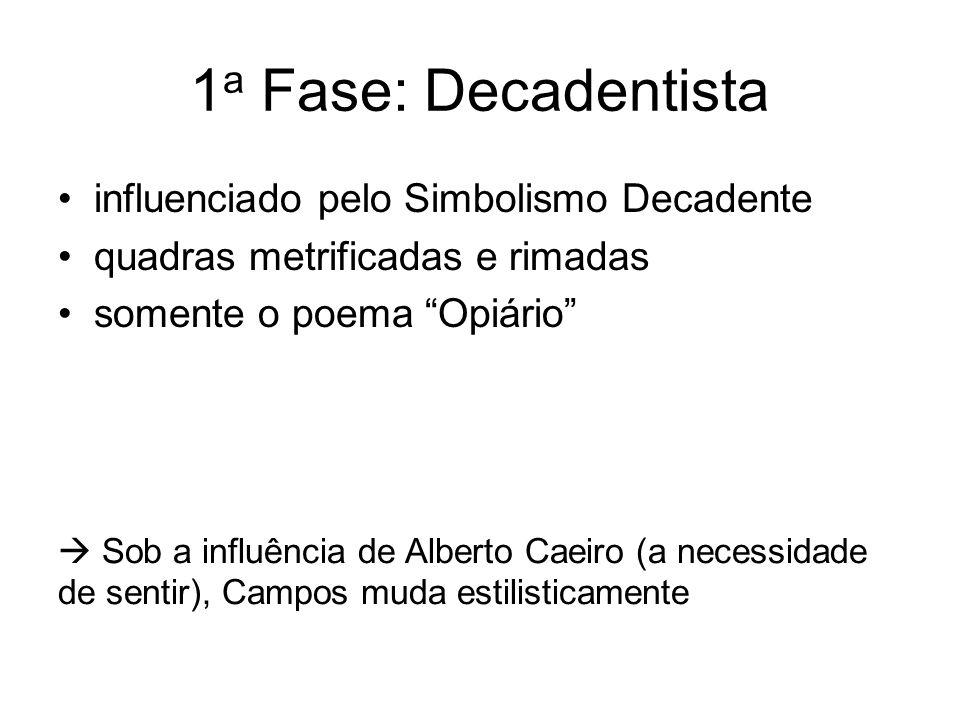 1 a Fase: Decadentista influenciado pelo Simbolismo Decadente quadras metrificadas e rimadas somente o poema Opiário Sob a influência de Alberto Caeir