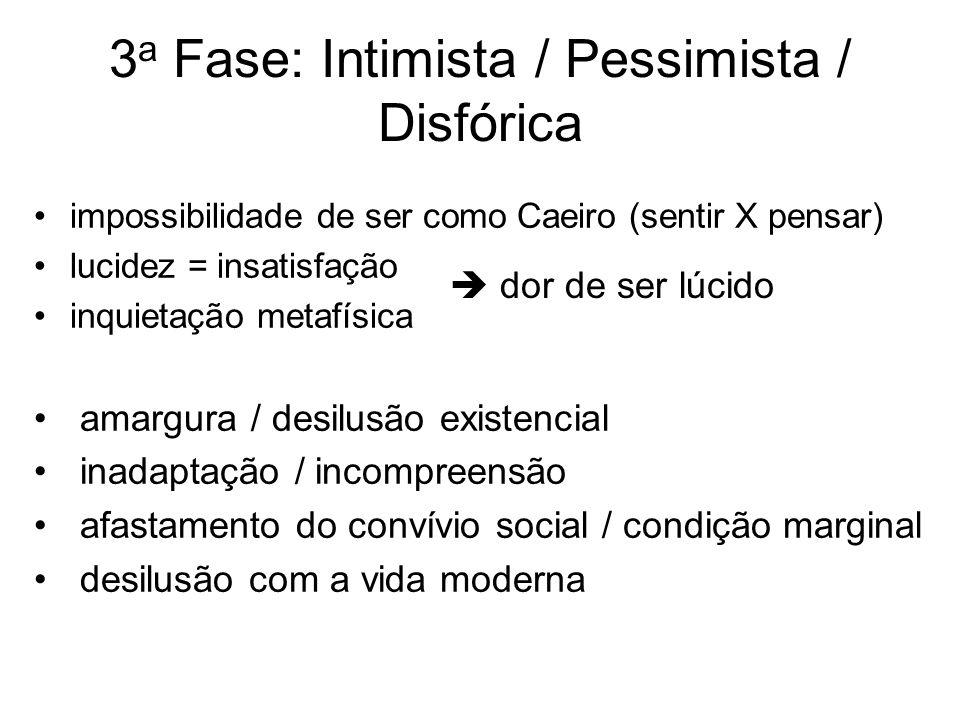 3 a Fase: Intimista / Pessimista / Disfórica impossibilidade de ser como Caeiro (sentir X pensar) lucidez = insatisfação inquietação metafísica amargu