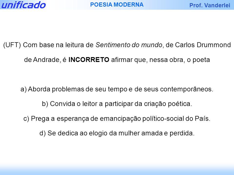 Prof. Vanderlei POESIA MODERNA (UFT) Com base na leitura de Sentimento do mundo, de Carlos Drummond de Andrade, é INCORRETO afirmar que, nessa obra, o