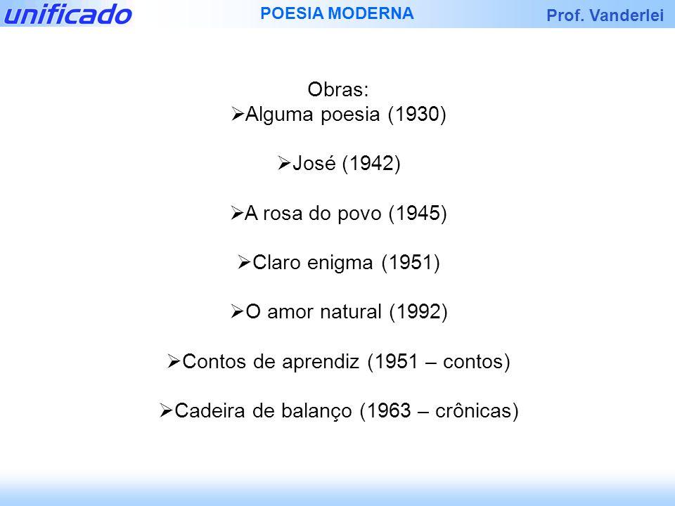 Prof. Vanderlei POESIA MODERNA Obras: Alguma poesia (1930) José (1942) A rosa do povo (1945) Claro enigma (1951) O amor natural (1992) Contos de apren