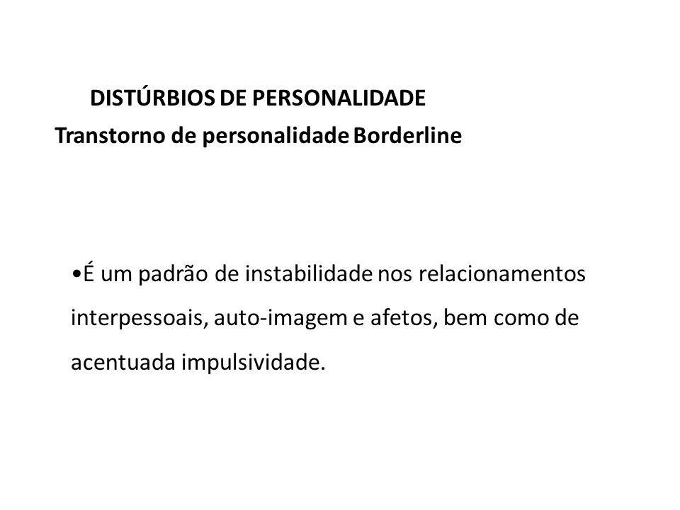 DISTÚRBIOS DE PERSONALIDADE Transtorno de personalidade Borderline É um padrão de instabilidade nos relacionamentos interpessoais, auto-imagem e afeto