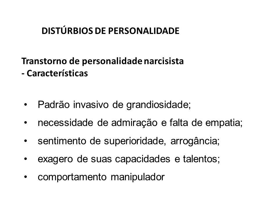 Transtorno de personalidade narcisista - Características DISTÚRBIOS DE PERSONALIDADE Padrão invasivo de grandiosidade; necessidade de admiração e falt