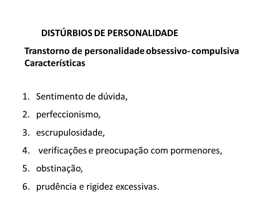 Transtorno de personalidade obsessivo- compulsiva Características DISTÚRBIOS DE PERSONALIDADE 1.Sentimento de dúvida, 2.perfeccionismo, 3.escrupulosid