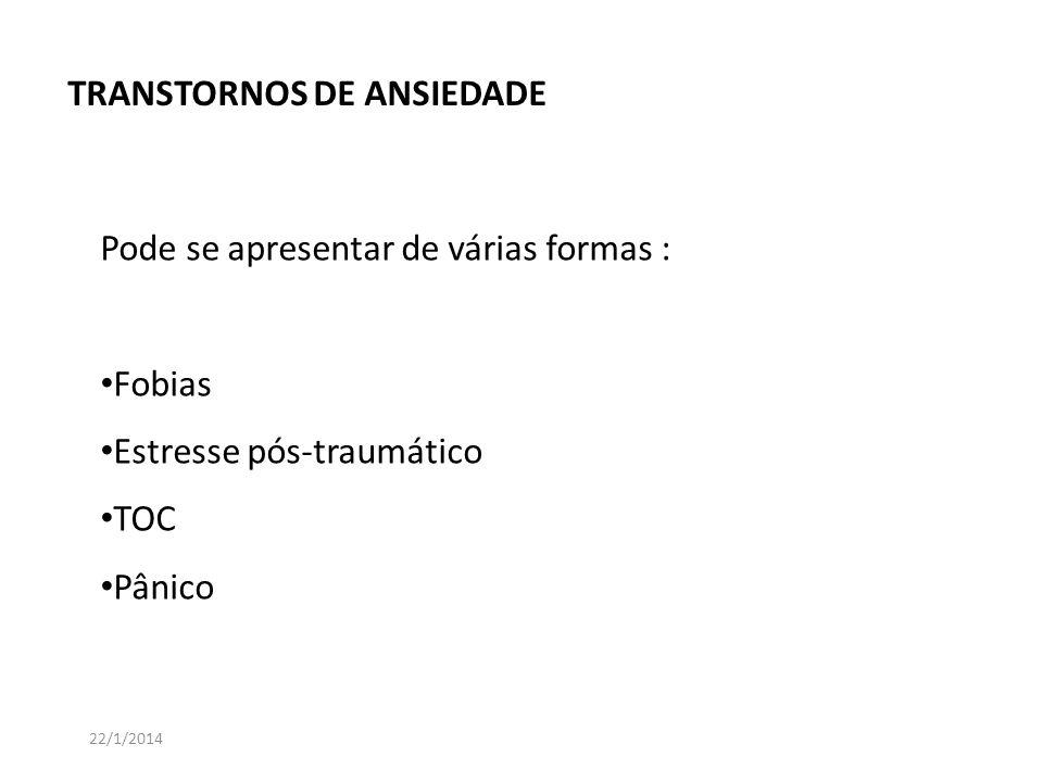 Pode se apresentar de várias formas : Fobias Estresse pós-traumático TOC Pânico TRANSTORNOS DE ANSIEDADE 22/1/2014