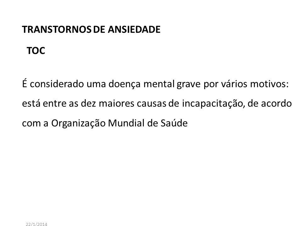 TRANSTORNOS DE ANSIEDADE 22/1/2014 É considerado uma doença mental grave por vários motivos: está entre as dez maiores causas de incapacitação, de aco