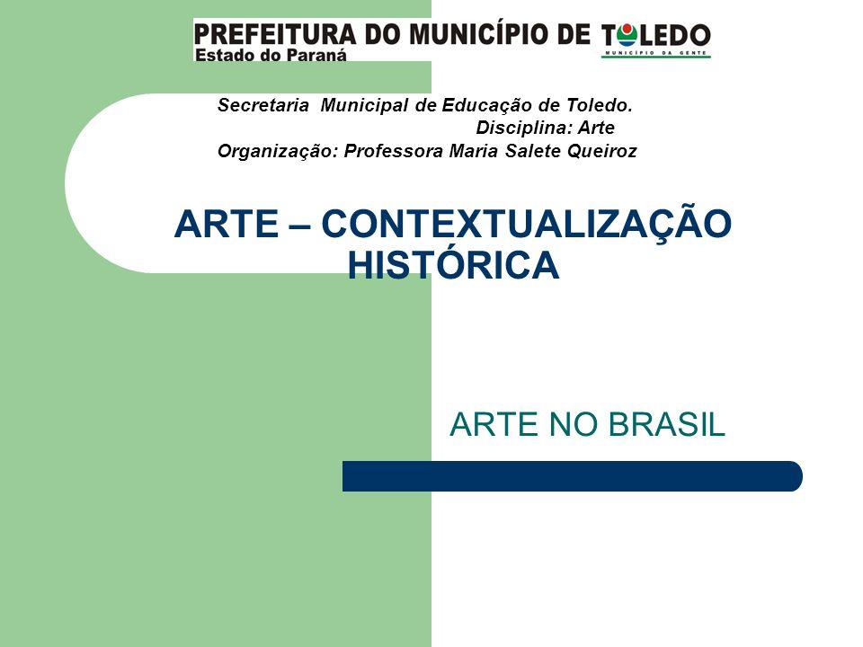 ARTE – CONTEXTUALIZAÇÃO HISTÓRICA ARTE NO BRASIL Secretaria Municipal de Educação de Toledo. Disciplina: Arte Organização: Professora Maria Salete Que