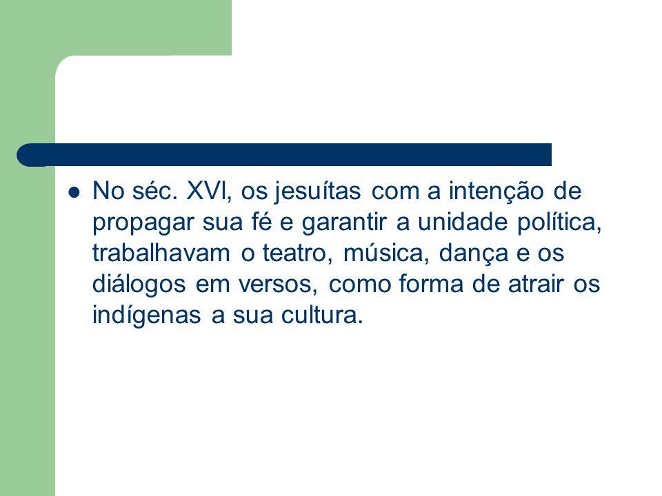 No séc. XVl, os jesuítas com a intenção de propagar sua fé e garantir a unidade política, trabalhavam o teatro, música, dança e os diálogos em versos,