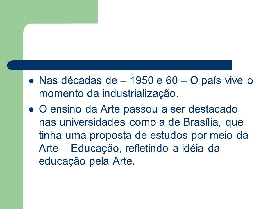 Nas décadas de – 1950 e 60 – O país vive o momento da industrialização. O ensino da Arte passou a ser destacado nas universidades como a de Brasília,