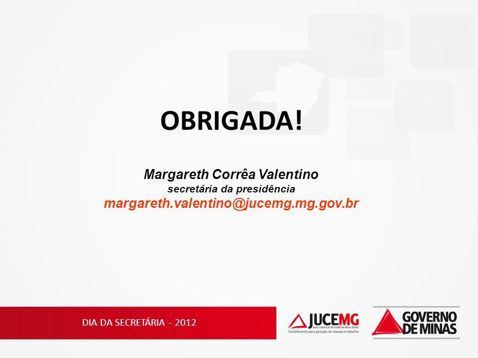 DIA DA SECRETÁRIA - 2012 OBRIGADA! Margareth Corrêa Valentino secretária da presidência margareth.valentino@jucemg.mg.gov.br