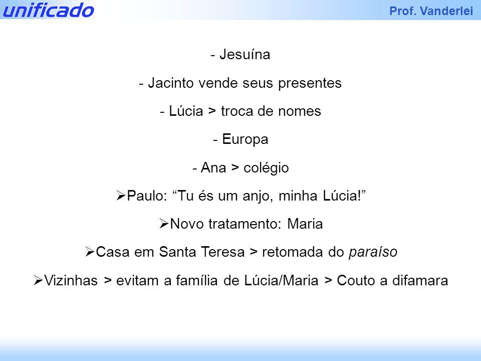 Prof. Vanderlei - Jesuína - Jacinto vende seus presentes - Lúcia > troca de nomes - Europa - Ana > colégio Paulo: Tu és um anjo, minha Lúcia! Novo tra