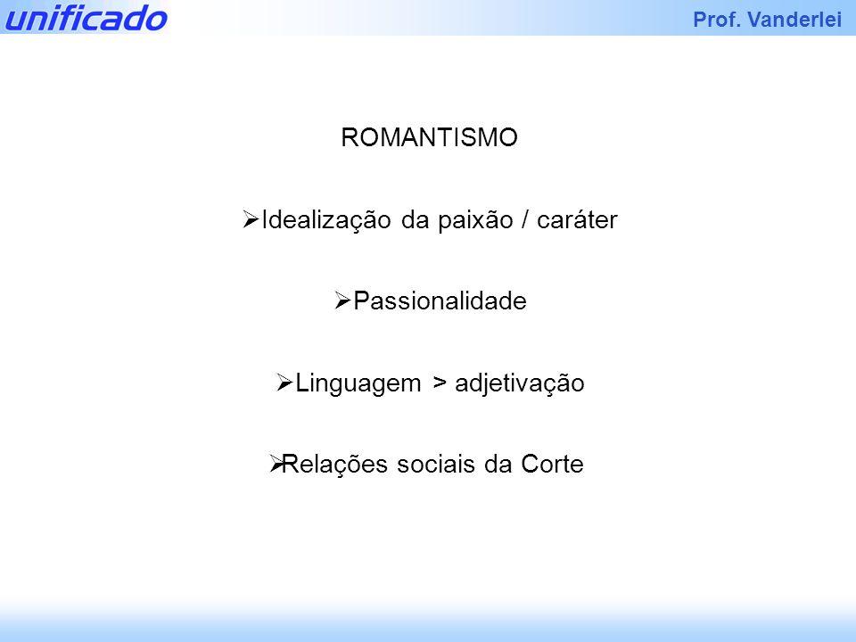 Prof. Vanderlei ROMANTISMO Idealização da paixão / caráter Passionalidade Linguagem > adjetivação Relações sociais da Corte