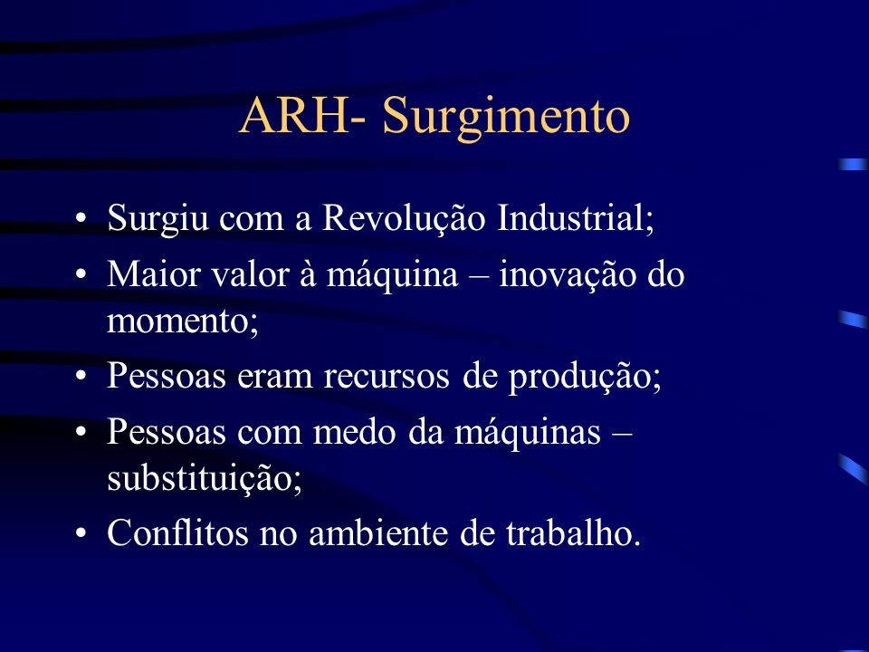 ARH- Surgimento Surgiu com a Revolução Industrial; Maior valor à máquina – inovação do momento; Pessoas eram recursos de produção; Pessoas com medo da máquinas – substituição; Conflitos no ambiente de trabalho.