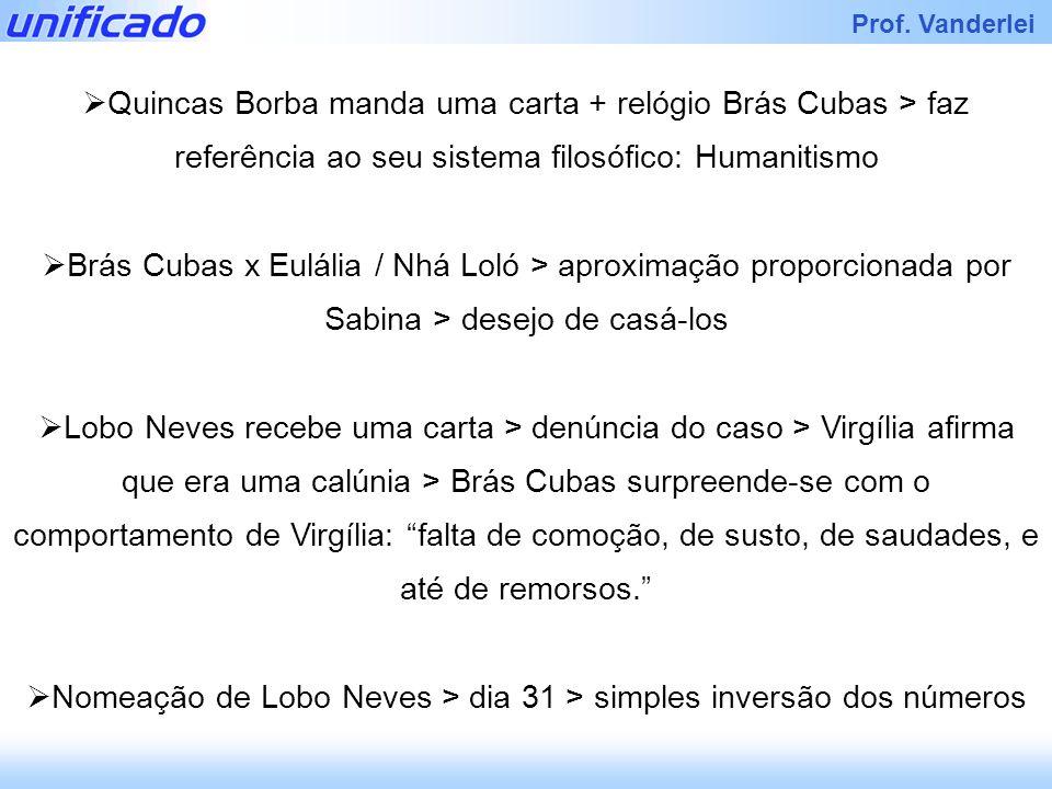 Prof. Vanderlei Quincas Borba manda uma carta + relógio Brás Cubas > faz referência ao seu sistema filosófico: Humanitismo Brás Cubas x Eulália / Nhá