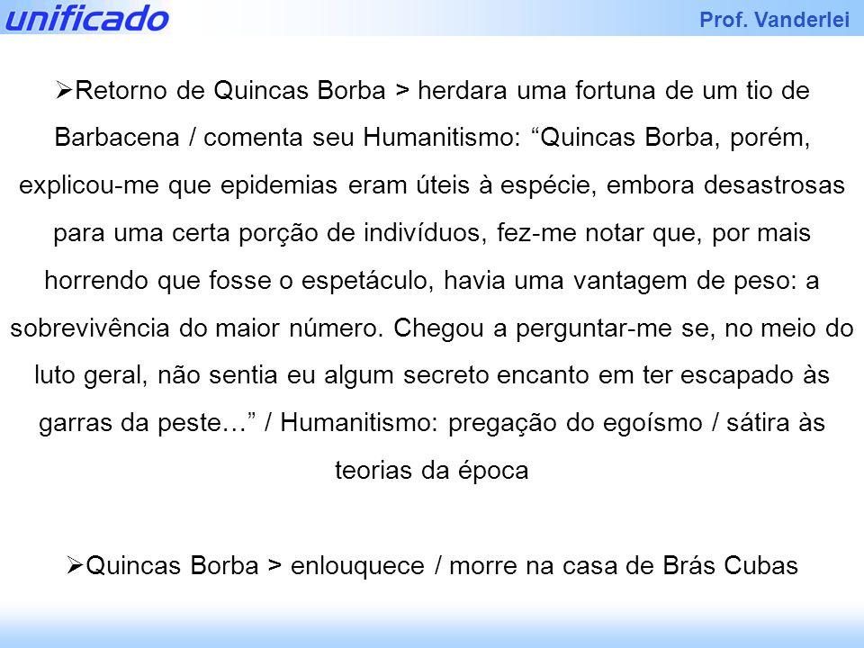 Prof. Vanderlei Retorno de Quincas Borba > herdara uma fortuna de um tio de Barbacena / comenta seu Humanitismo: Quincas Borba, porém, explicou-me que