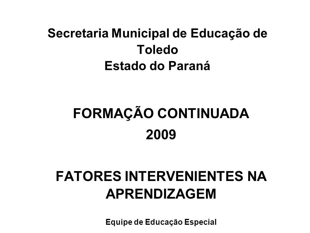 Secretaria Municipal de Educação de Toledo Estado do Paraná FORMAÇÃO CONTINUADA 2009 FATORES INTERVENIENTES NA APRENDIZAGEM Equipe de Educação Especia