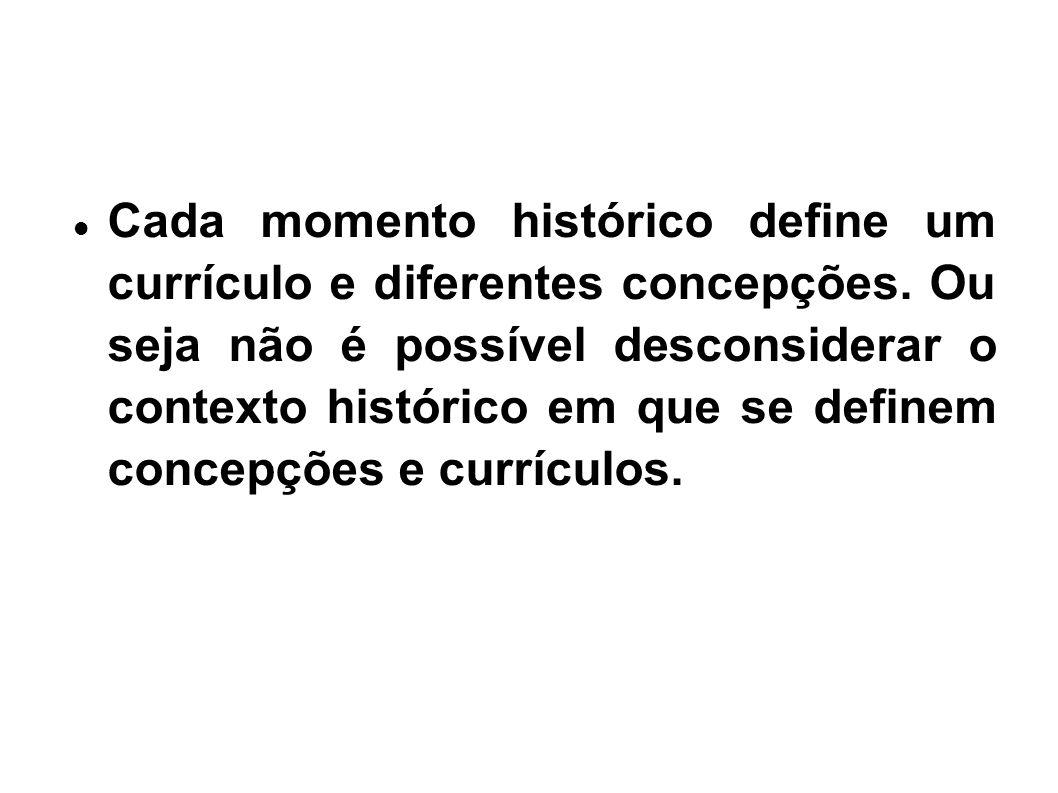 Cada momento histórico define um currículo e diferentes concepções. Ou seja não é possível desconsiderar o contexto histórico em que se definem concep