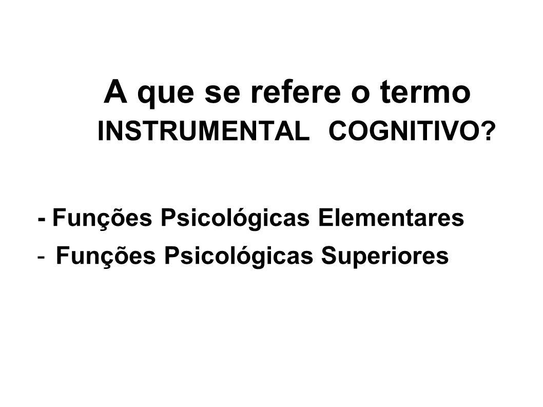 A que se refere o termo INSTRUMENTAL COGNITIVO? - Funções Psicológicas Elementares -Funções Psicológicas Superiores