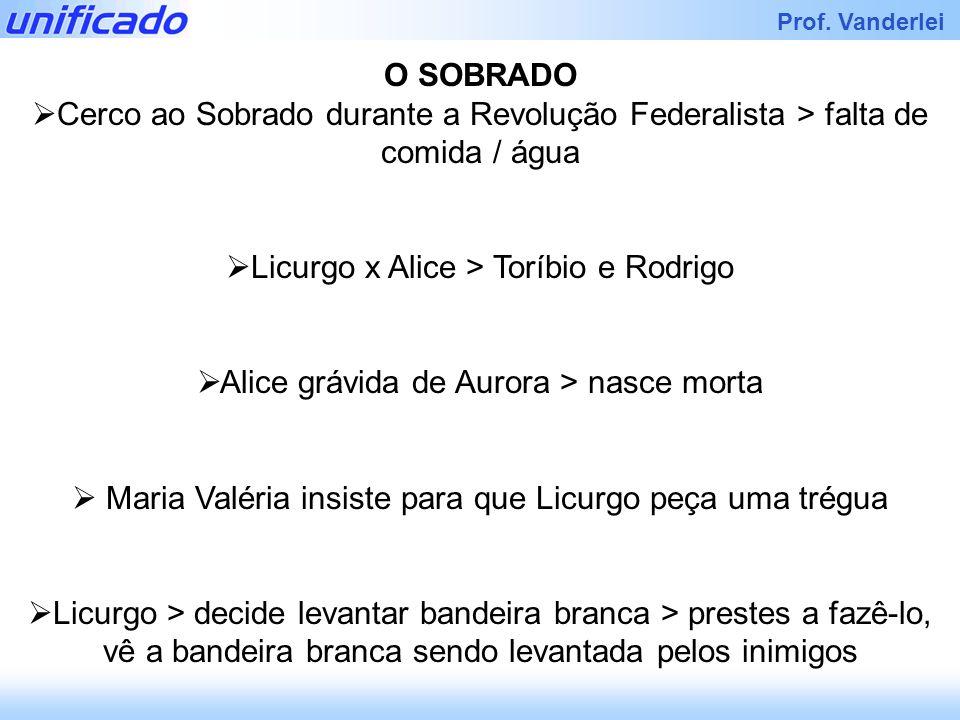Iracema Prof. Vanderlei O SOBRADO Cerco ao Sobrado durante a Revolução Federalista > falta de comida / água Licurgo x Alice > Toríbio e Rodrigo Alice