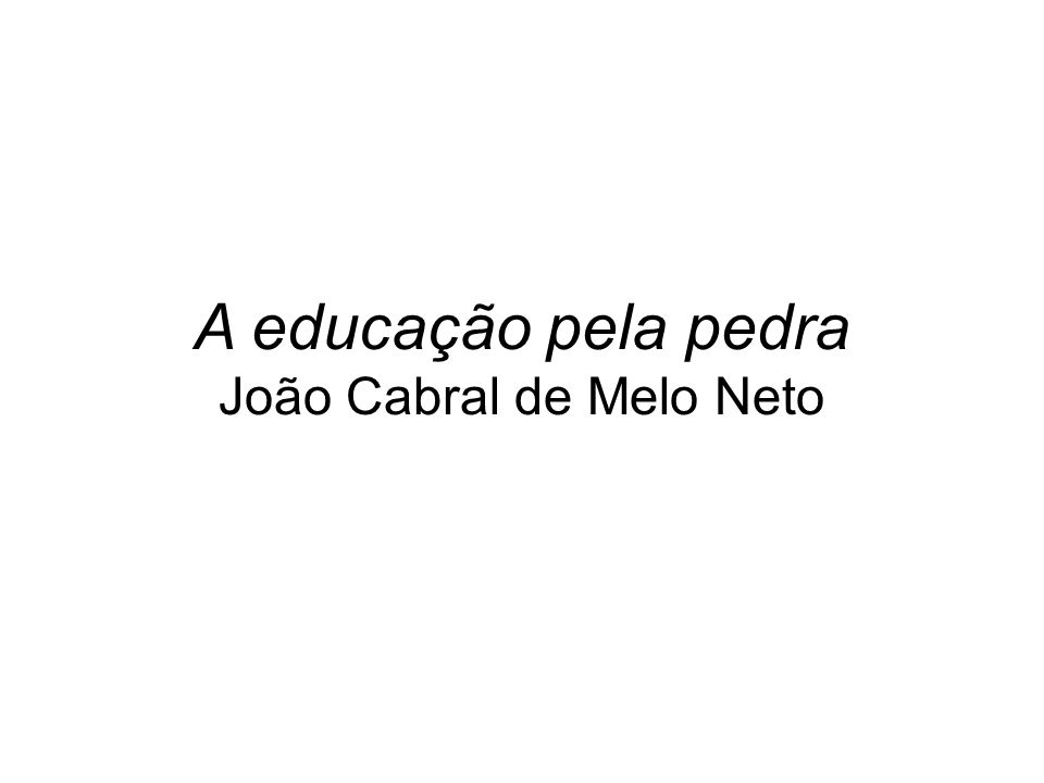 A educação pela pedra João Cabral de Melo Neto