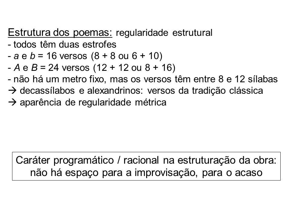 Estrutura dos poemas: regularidade estrutural - todos têm duas estrofes - a e b = 16 versos (8 + 8 ou 6 + 10) - A e B = 24 versos (12 + 12 ou 8 + 16)