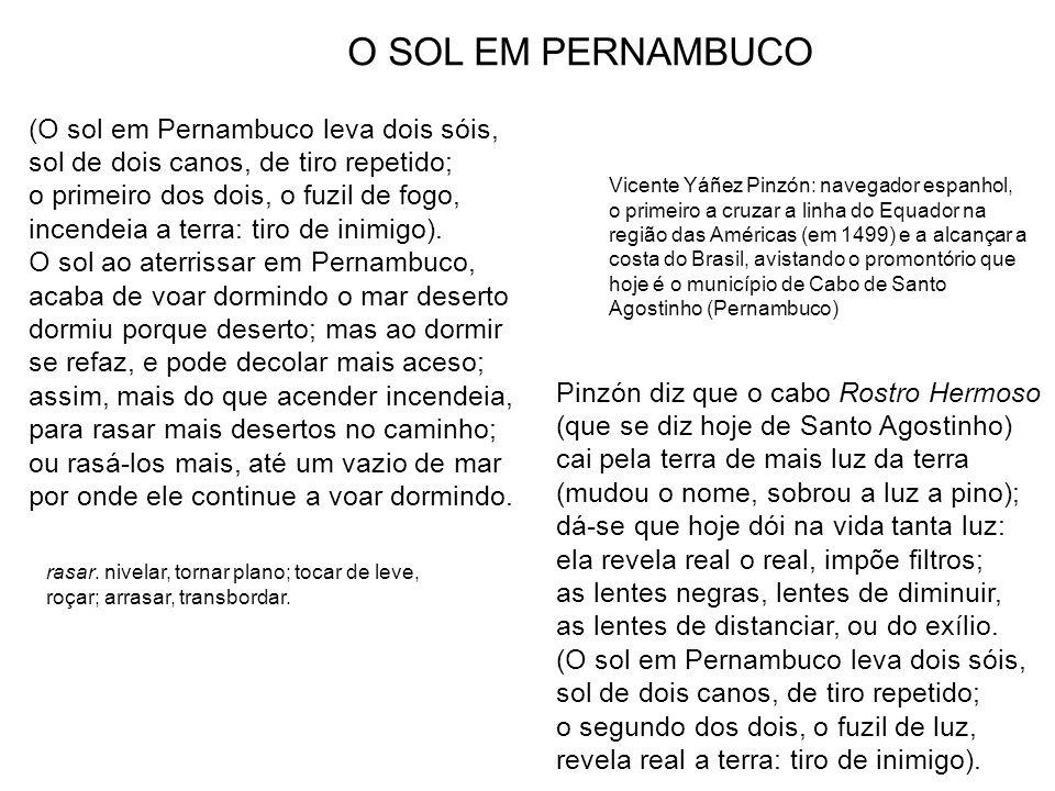 (O sol em Pernambuco leva dois sóis, sol de dois canos, de tiro repetido; o primeiro dos dois, o fuzil de fogo, incendeia a terra: tiro de inimigo). O