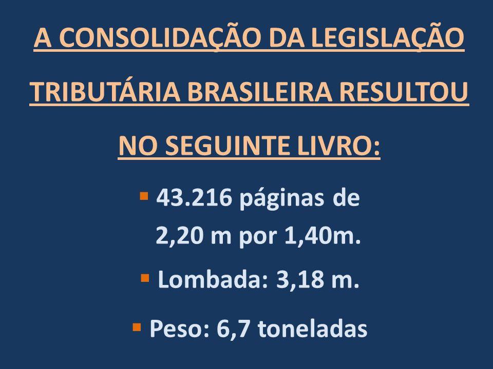 A CONSOLIDAÇÃO DA LEGISLAÇÃO TRIBUTÁRIA BRASILEIRA RESULTOU NO SEGUINTE LIVRO: 43.216 páginas de 2,20 m por 1,40m.
