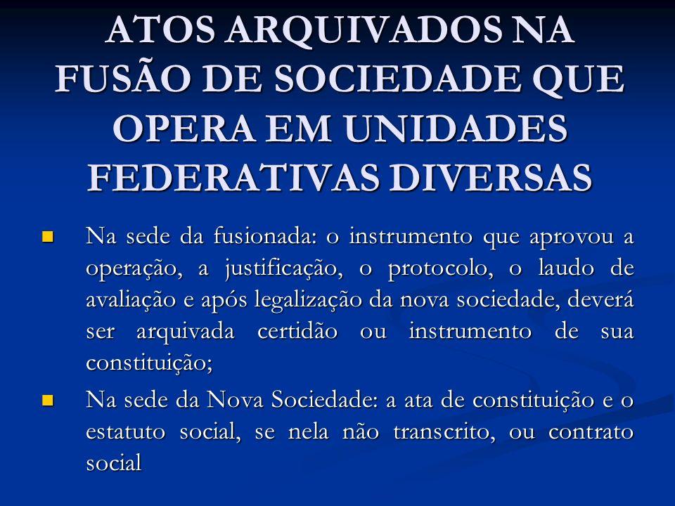 ATOS ARQUIVADOS NA FUSÃO DE SOCIEDADE QUE OPERA EM UNIDADES FEDERATIVAS DIVERSAS Na sede da fusionada: o instrumento que aprovou a operação, a justifi