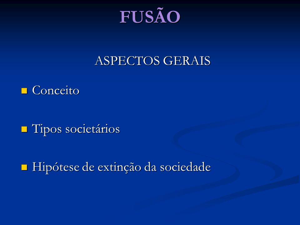 FUSÃO ASPECTOS GERAIS Conceito Conceito Tipos societários Tipos societários Hipótese de extinção da sociedade Hipótese de extinção da sociedade