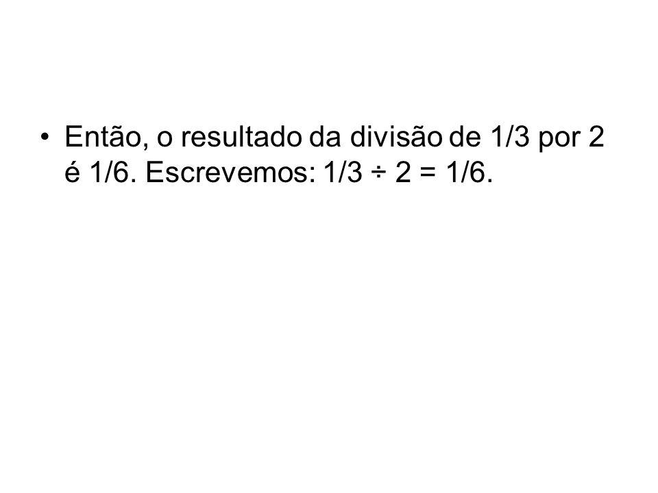Então, o resultado da divisão de 1/3 por 2 é 1/6. Escrevemos: 1/3 ÷ 2 = 1/6.